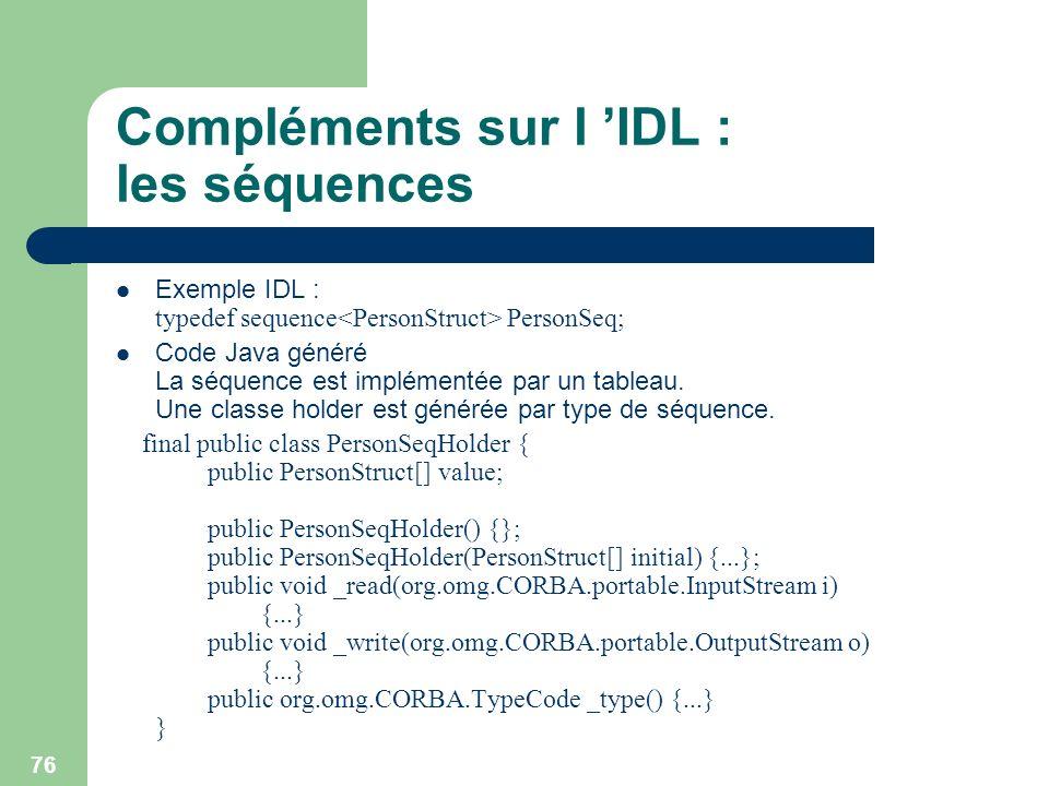 76 Compléments sur l IDL : les séquences Exemple IDL : typedef sequence PersonSeq; Code Java généré La séquence est implémentée par un tableau. Une cl