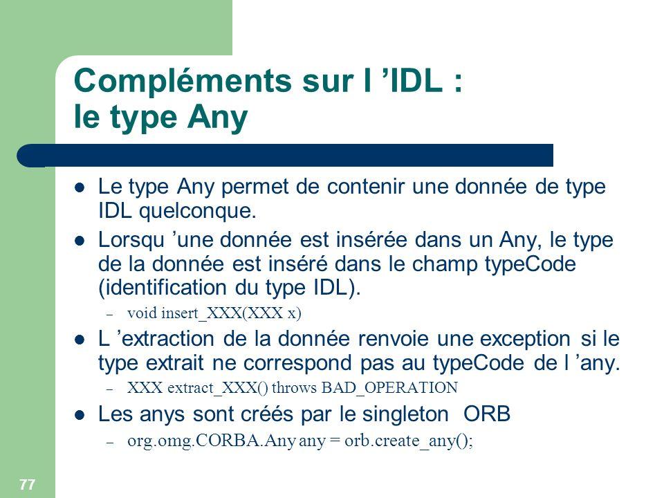 77 Compléments sur l IDL : le type Any Le type Any permet de contenir une donnée de type IDL quelconque. Lorsqu une donnée est insérée dans un Any, le