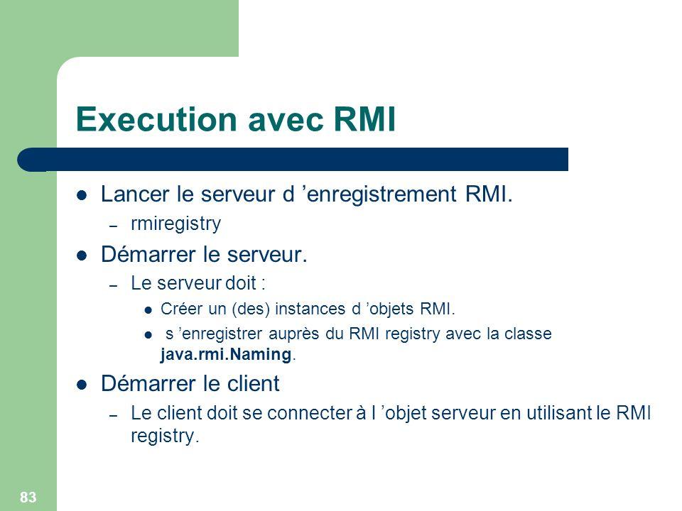 83 Execution avec RMI Lancer le serveur d enregistrement RMI. – rmiregistry Démarrer le serveur. – Le serveur doit : Créer un (des) instances d objets