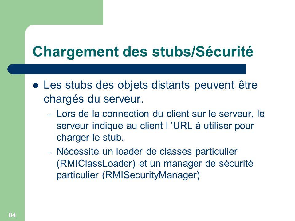 84 Chargement des stubs/Sécurité Les stubs des objets distants peuvent être chargés du serveur. – Lors de la connection du client sur le serveur, le s