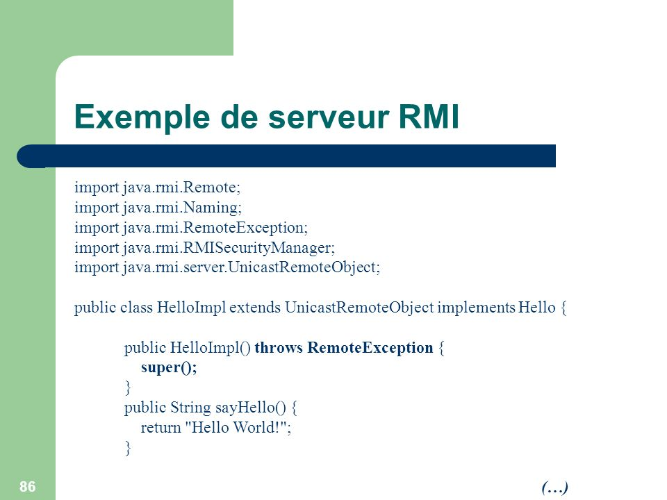 86 Exemple de serveur RMI import java.rmi.Remote; import java.rmi.Naming; import java.rmi.RemoteException; import java.rmi.RMISecurityManager; import
