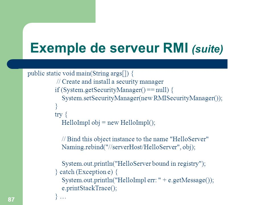 87 Exemple de serveur RMI (suite) public static void main(String args[]) { // Create and install a security manager if (System.getSecurityManager() ==