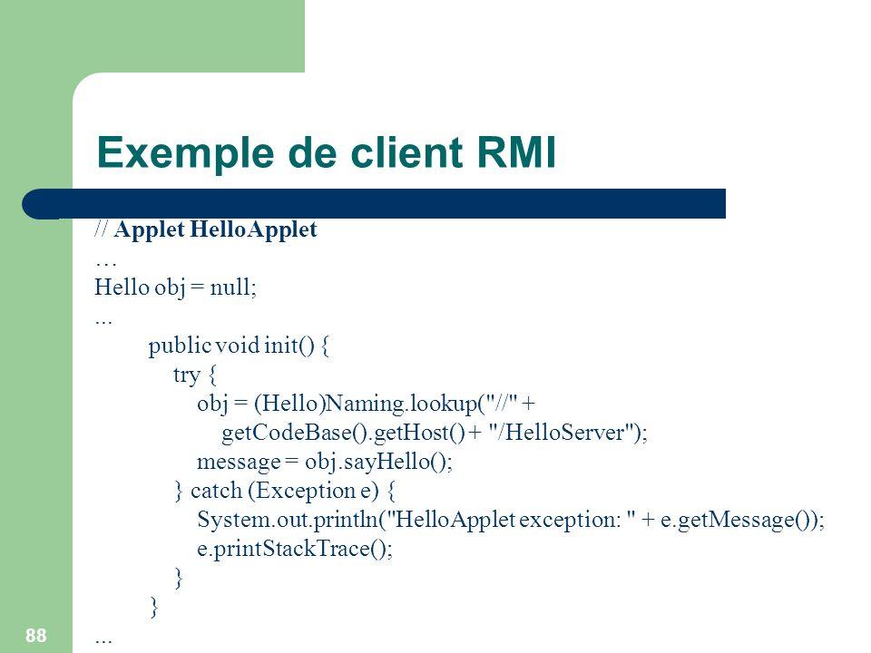 88 Exemple de client RMI // Applet HelloApplet … Hello obj = null;... public void init() { try { obj = (Hello)Naming.lookup(