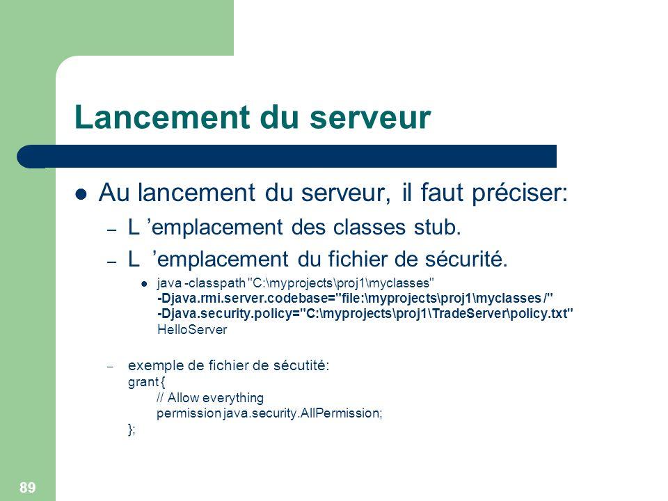89 Lancement du serveur Au lancement du serveur, il faut préciser: – L emplacement des classes stub. – L emplacement du fichier de sécurité. java -cla