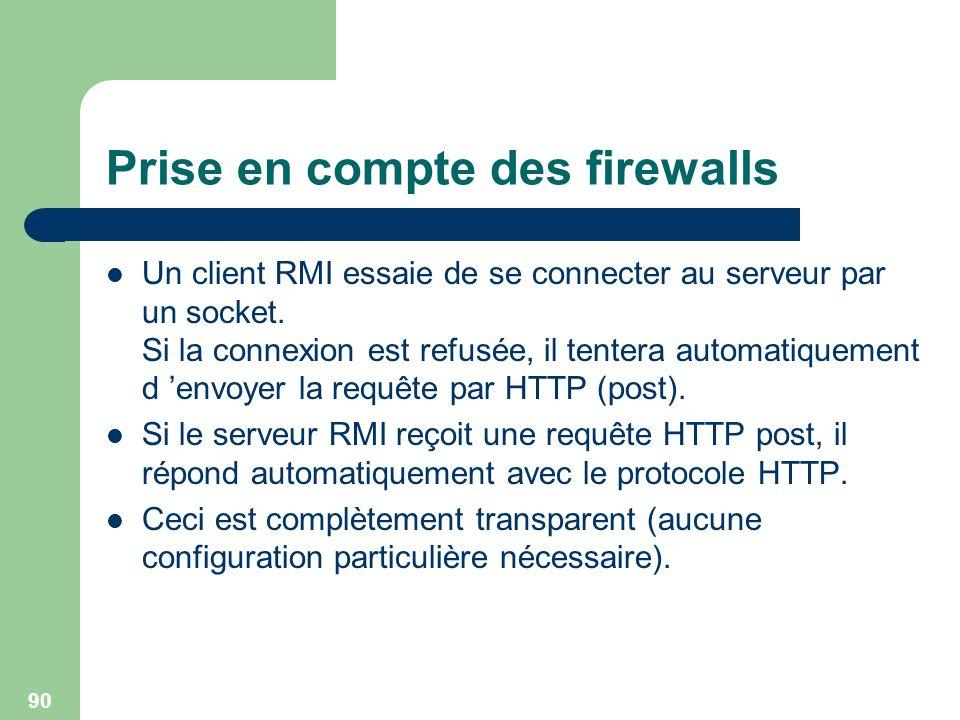 90 Prise en compte des firewalls Un client RMI essaie de se connecter au serveur par un socket. Si la connexion est refusée, il tentera automatiquemen