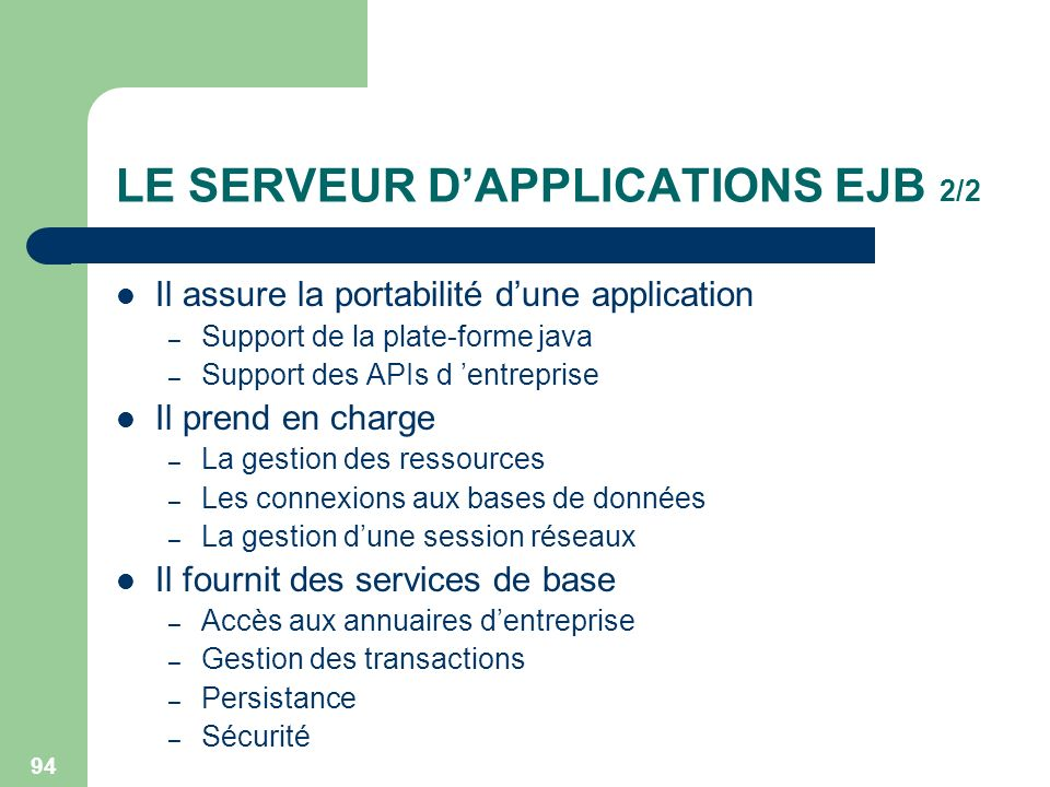 94 LE SERVEUR DAPPLICATIONS EJB 2/2 Il assure la portabilité dune application – Support de la plate-forme java – Support des APIs d entreprise Il pren
