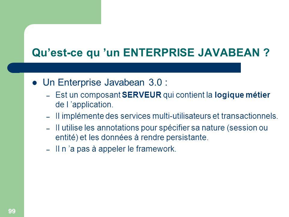 99 Quest-ce qu un ENTERPRISE JAVABEAN ? Un Enterprise Javabean 3.0 : – Est un composant SERVEUR qui contient la logique métier de l application. – Il