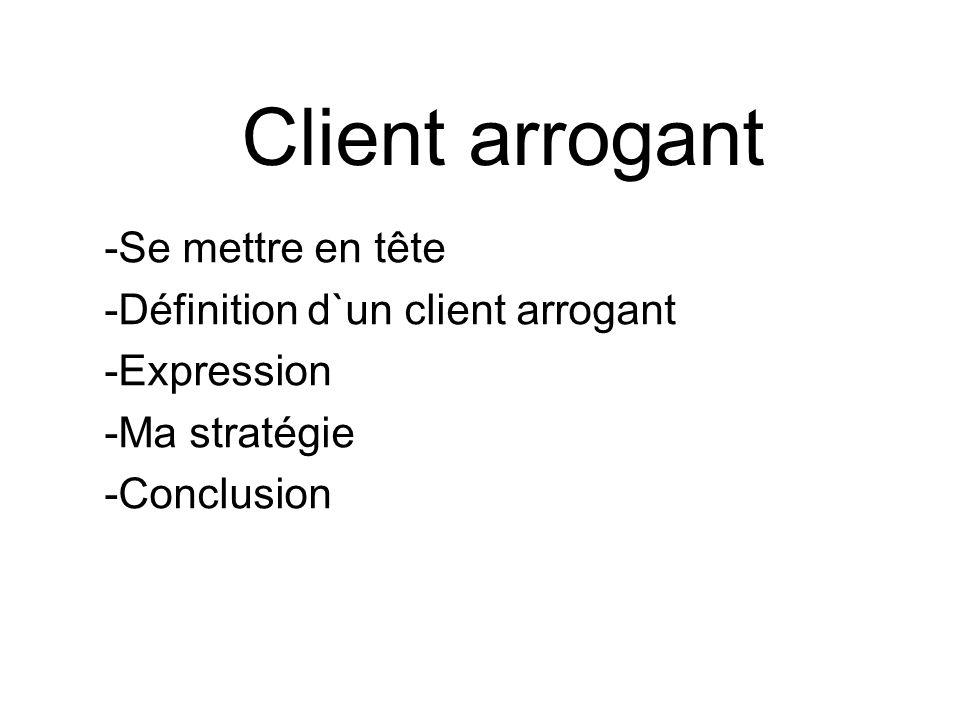 Client arrogant -Se mettre en tête -Définition d`un client arrogant -Expression -Ma stratégie -Conclusion