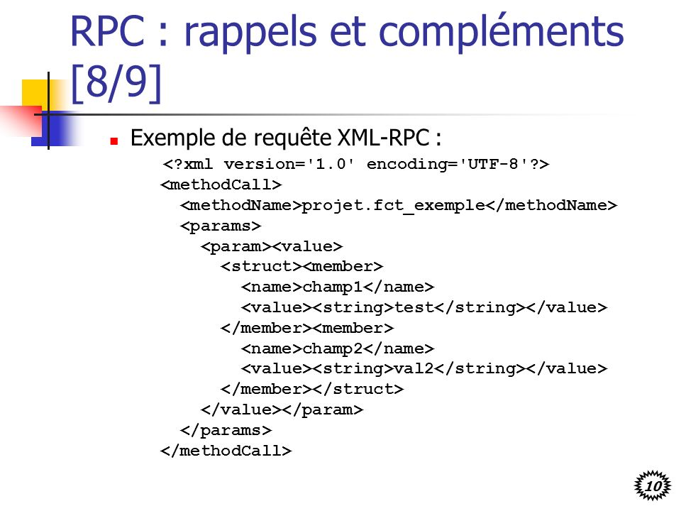 10 RPC : rappels et compléments [8/9] Exemple de requête XML-RPC : projet.fct_exemple champ1 test champ2 val2