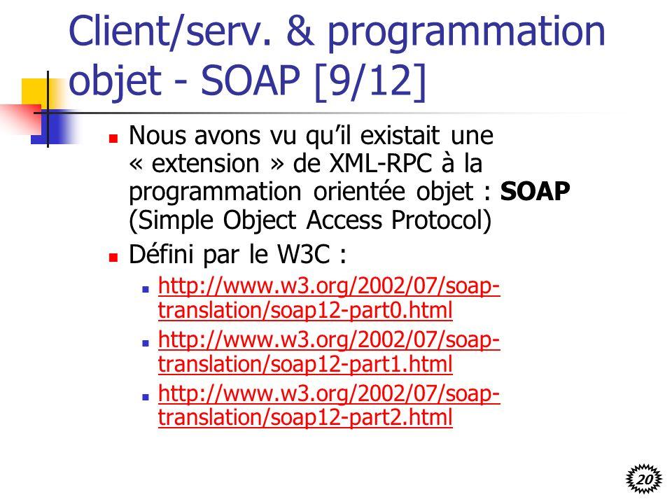 20 Client/serv. & programmation objet - SOAP [9/12] Nous avons vu quil existait une « extension » de XML-RPC à la programmation orientée objet : SOAP