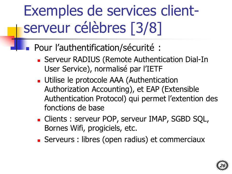 26 Exemples de services client- serveur célèbres [3/8] Pour lauthentification/sécurité : Serveur RADIUS (Remote Authentication Dial-In User Service), normalisé par lIETF Utilise le protocole AAA (Authentication Authorization Accounting), et EAP (Extensible Authentication Protocol) qui permet lextention des fonctions de base Clients : serveur POP, serveur IMAP, SGBD SQL, Bornes Wifi, progiciels, etc.