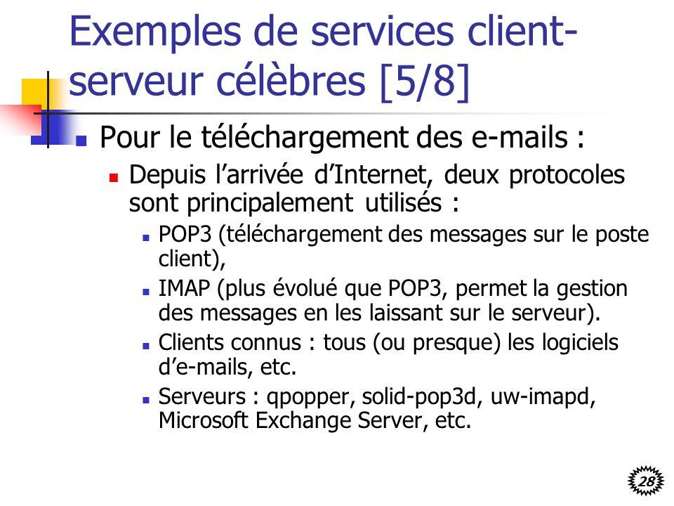 28 Exemples de services client- serveur célèbres [5/8] Pour le téléchargement des e-mails : Depuis larrivée dInternet, deux protocoles sont principalement utilisés : POP3 (téléchargement des messages sur le poste client), IMAP (plus évolué que POP3, permet la gestion des messages en les laissant sur le serveur).