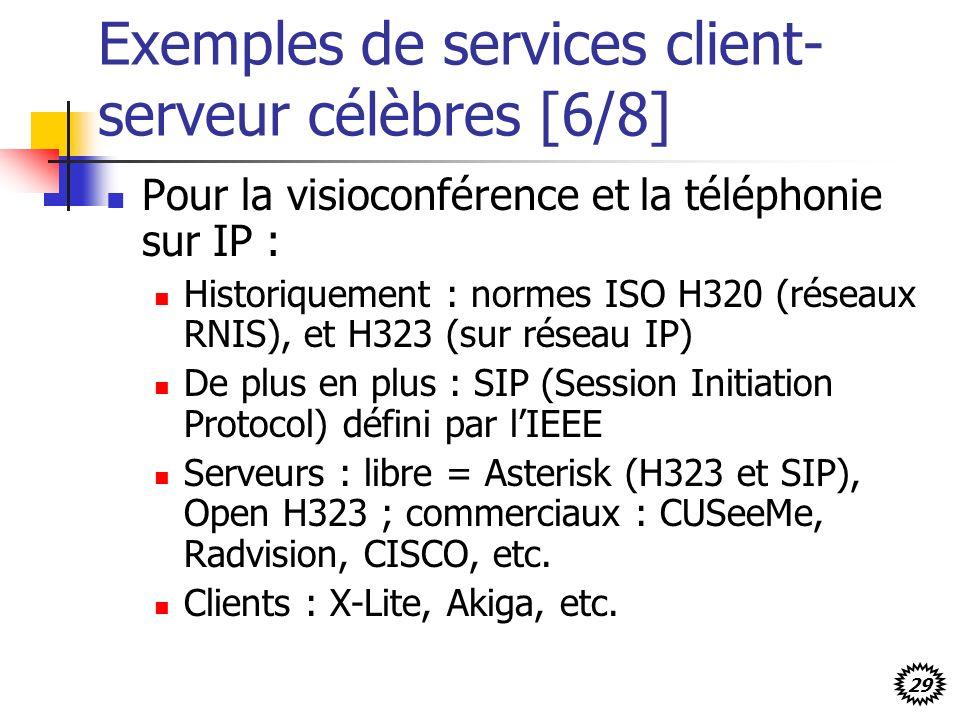29 Exemples de services client- serveur célèbres [6/8] Pour la visioconférence et la téléphonie sur IP : Historiquement : normes ISO H320 (réseaux RNIS), et H323 (sur réseau IP) De plus en plus : SIP (Session Initiation Protocol) défini par lIEEE Serveurs : libre = Asterisk (H323 et SIP), Open H323 ; commerciaux : CUSeeMe, Radvision, CISCO, etc.