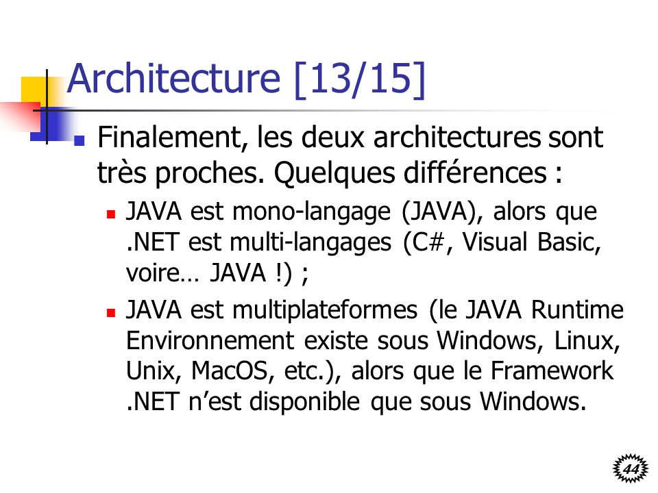 44 Architecture [13/15] Finalement, les deux architectures sont très proches. Quelques différences : JAVA est mono-langage (JAVA), alors que.NET est m