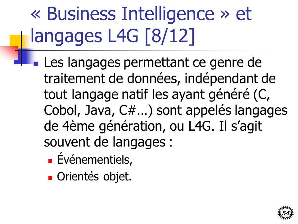 54 « Business Intelligence » et langages L4G [8/12] Les langages permettant ce genre de traitement de données, indépendant de tout langage natif les ayant généré (C, Cobol, Java, C#…) sont appelés langages de 4ème génération, ou L4G.