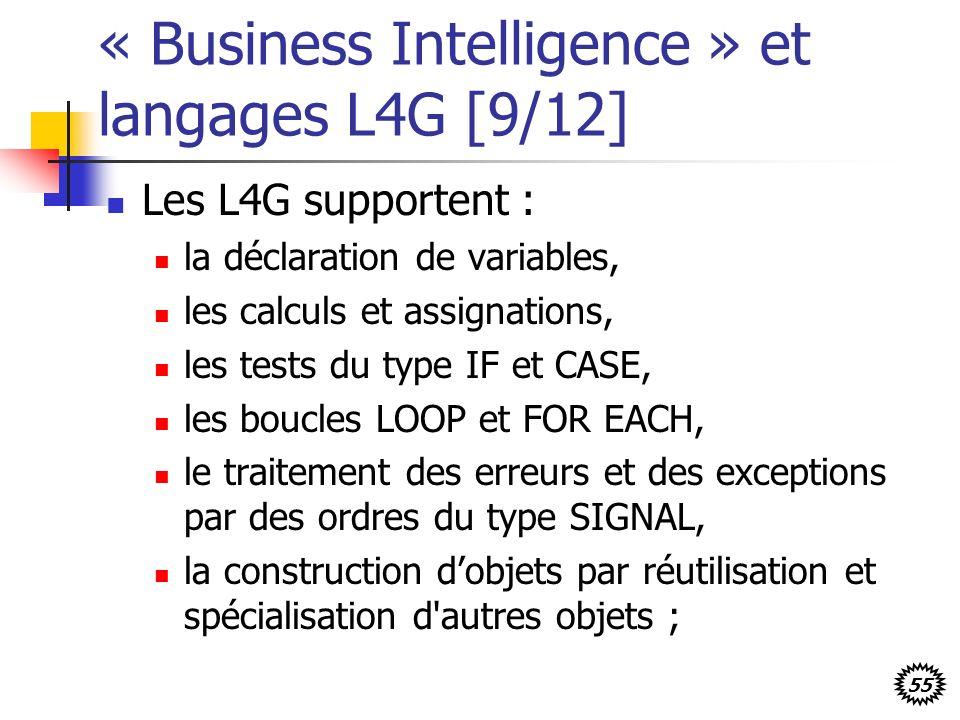 55 « Business Intelligence » et langages L4G [9/12] Les L4G supportent : la déclaration de variables, les calculs et assignations, les tests du type IF et CASE, les boucles LOOP et FOR EACH, le traitement des erreurs et des exceptions par des ordres du type SIGNAL, la construction dobjets par réutilisation et spécialisation d autres objets ;