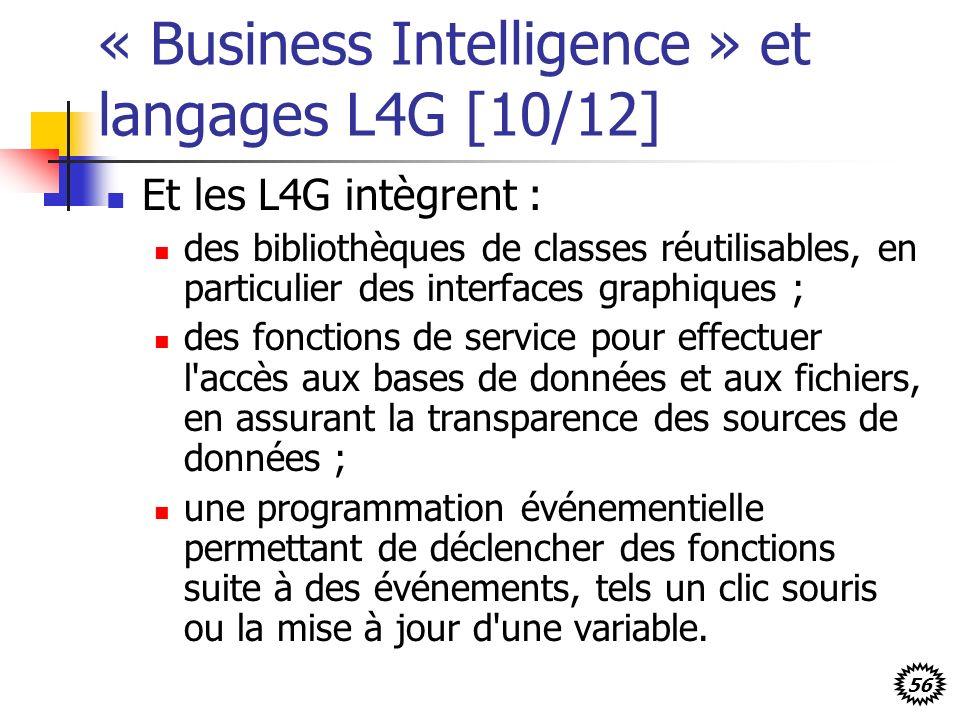 56 « Business Intelligence » et langages L4G [10/12] Et les L4G intègrent : des bibliothèques de classes réutilisables, en particulier des interfaces graphiques ; des fonctions de service pour effectuer l accès aux bases de données et aux fichiers, en assurant la transparence des sources de données ; une programmation événementielle permettant de déclencher des fonctions suite à des événements, tels un clic souris ou la mise à jour d une variable.