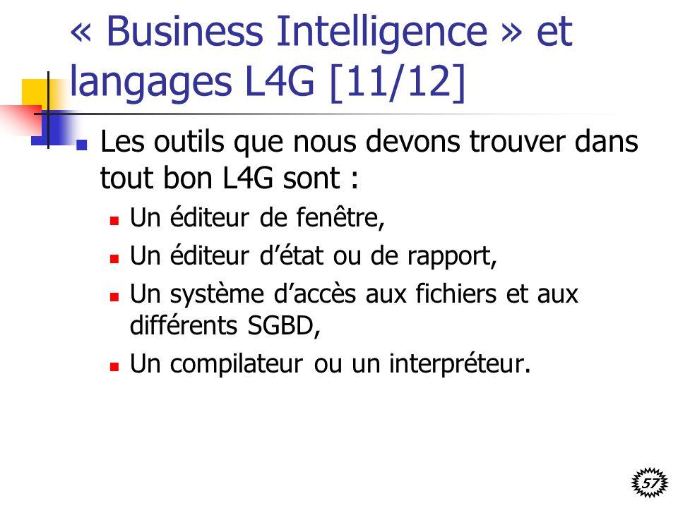 57 « Business Intelligence » et langages L4G [11/12] Les outils que nous devons trouver dans tout bon L4G sont : Un éditeur de fenêtre, Un éditeur détat ou de rapport, Un système daccès aux fichiers et aux différents SGBD, Un compilateur ou un interpréteur.