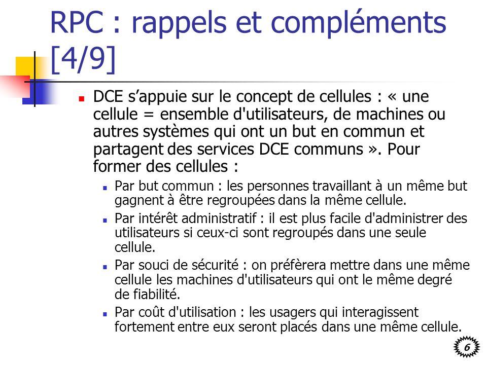 6 RPC : rappels et compléments [4/9] DCE sappuie sur le concept de cellules : « une cellule = ensemble d utilisateurs, de machines ou autres systèmes qui ont un but en commun et partagent des services DCE communs ».