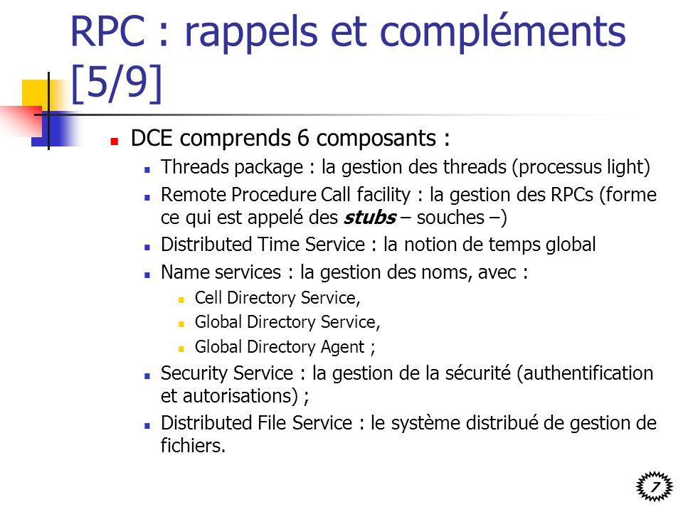 7 RPC : rappels et compléments [5/9] DCE comprends 6 composants : Threads package : la gestion des threads (processus light) Remote Procedure Call fac