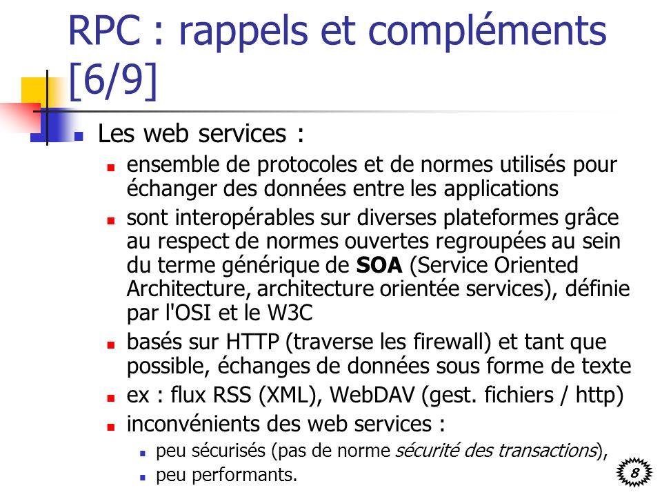 8 RPC : rappels et compléments [6/9] Les web services : ensemble de protocoles et de normes utilisés pour échanger des données entre les applications sont interopérables sur diverses plateformes grâce au respect de normes ouvertes regroupées au sein du terme générique de SOA (Service Oriented Architecture, architecture orientée services), définie par l OSI et le W3C basés sur HTTP (traverse les firewall) et tant que possible, échanges de données sous forme de texte ex : flux RSS (XML), WebDAV (gest.