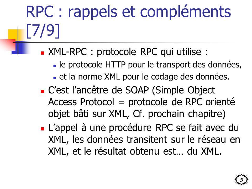 9 RPC : rappels et compléments [7/9] XML-RPC : protocole RPC qui utilise : le protocole HTTP pour le transport des données, et la norme XML pour le codage des données.