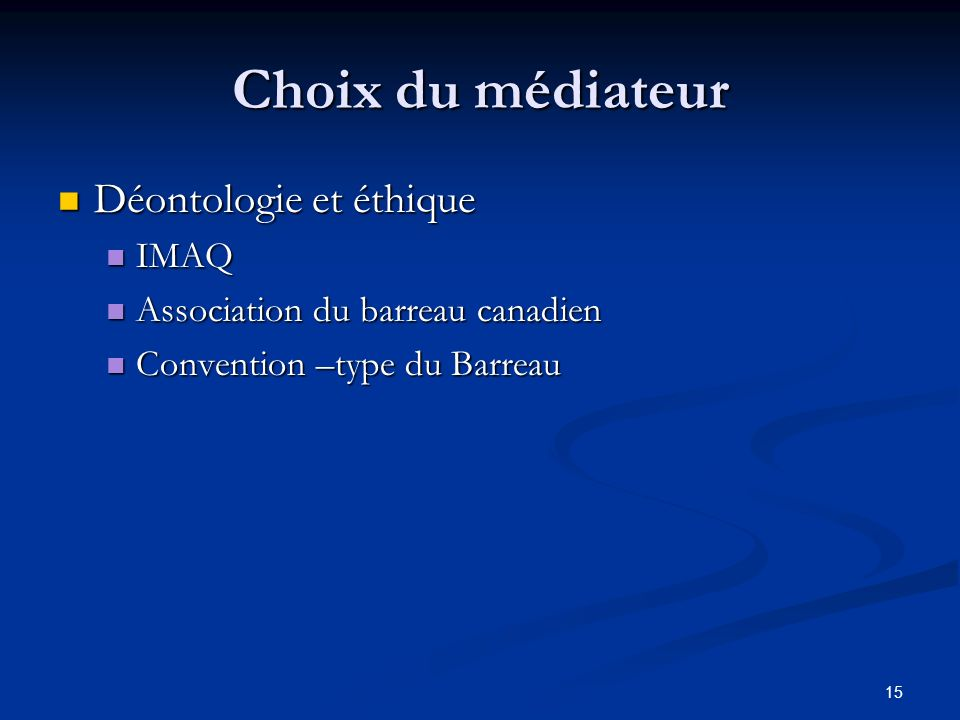 Choix du médiateur Déontologie et éthique Déontologie et éthique IMAQ IMAQ Association du barreau canadien Association du barreau canadien Convention –type du Barreau Convention –type du Barreau 15