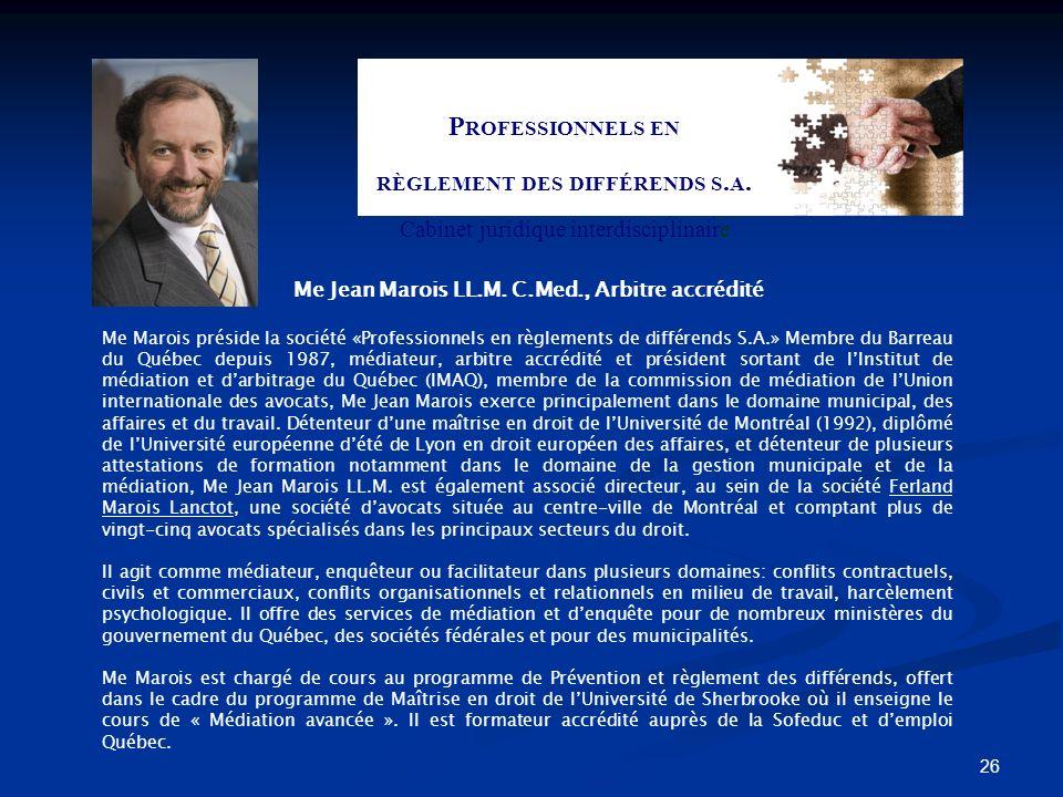 26 P ROFESSIONNELS EN RÈGLEMENT DES DIFFÉRENDS S. A. Cabinet juridique interdisciplinaire Me Jean Marois LL.M. C.Med., Arbitre accrédité Me Marois pré