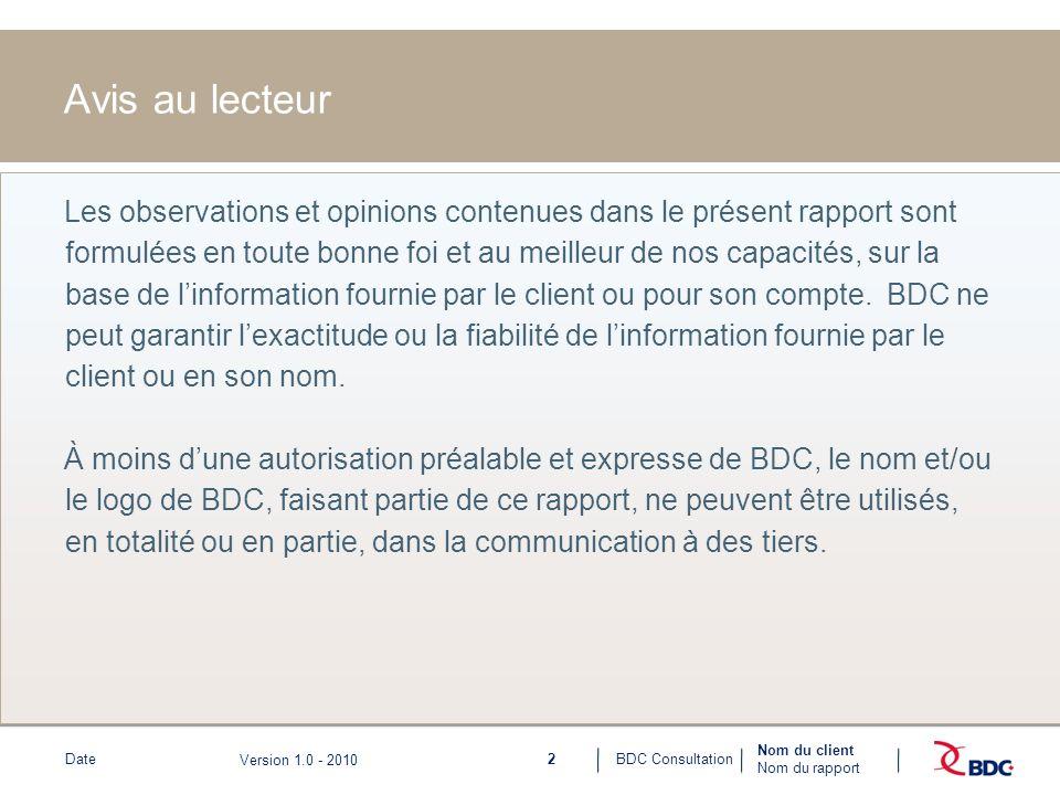 2BDC ConsultationDate Nom du client Nom du rapport Version 1.0 - 2010 Avis au lecteur Les observations et opinions contenues dans le présent rapport sont formulées en toute bonne foi et au meilleur de nos capacités, sur la base de linformation fournie par le client ou pour son compte.