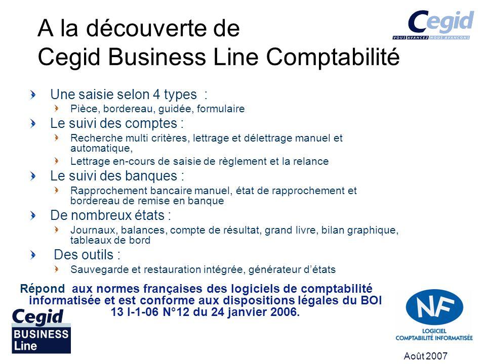 Août 2007 A la découverte de Cegid Business Line Comptabilité Une saisie selon 4 types : Pièce, bordereau, guidée, formulaire Le suivi des comptes : R