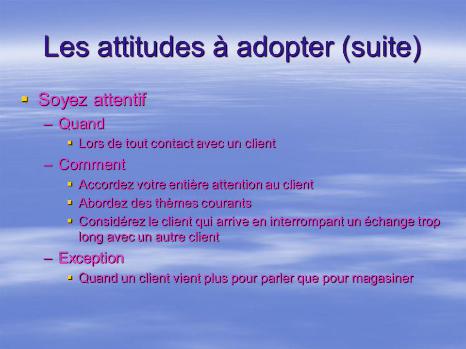 Les attitudes à adopter (suite) Soyez attentif Soyez attentif –Quand Lors de tout contact avec un client Lors de tout contact avec un client –Comment