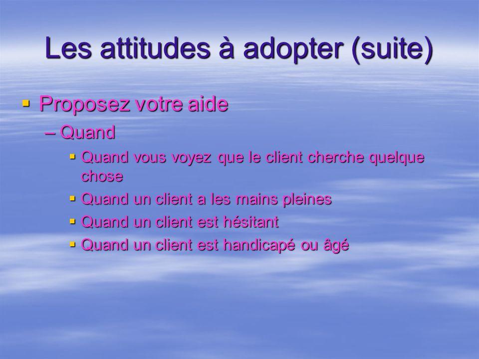 Les attitudes à adopter (suite) Proposez votre aide Proposez votre aide –Quand Quand vous voyez que le client cherche quelque chose Quand vous voyez q