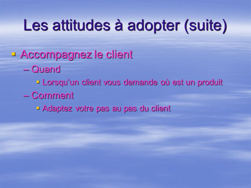 Les attitudes à adopter (suite) Accompagnez le client Accompagnez le client –Quand Lorsquun client vous demande où est un produit Lorsquun client vous
