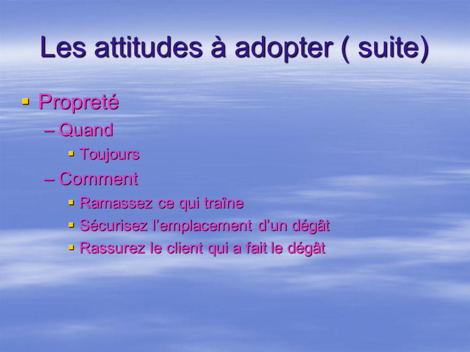 Les attitudes à adopter ( suite) Propreté Propreté –Quand Toujours Toujours –Comment Ramassez ce qui traîne Ramassez ce qui traîne Sécurisez lemplacem