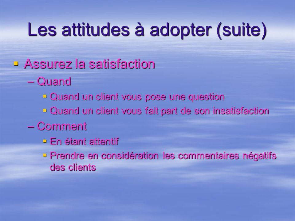 Les attitudes à adopter (suite) Assurez la satisfaction Assurez la satisfaction –Quand Quand un client vous pose une question Quand un client vous pos