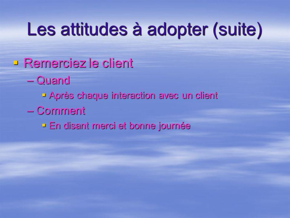 Les attitudes à adopter (suite) Remerciez le client Remerciez le client –Quand Après chaque interaction avec un client Après chaque interaction avec u