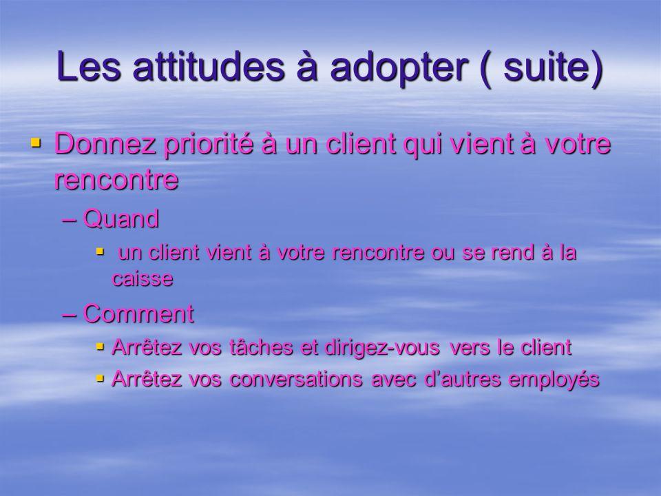 Les attitudes à adopter ( suite) Donnez priorité à un client qui vient à votre rencontre Donnez priorité à un client qui vient à votre rencontre –Quan