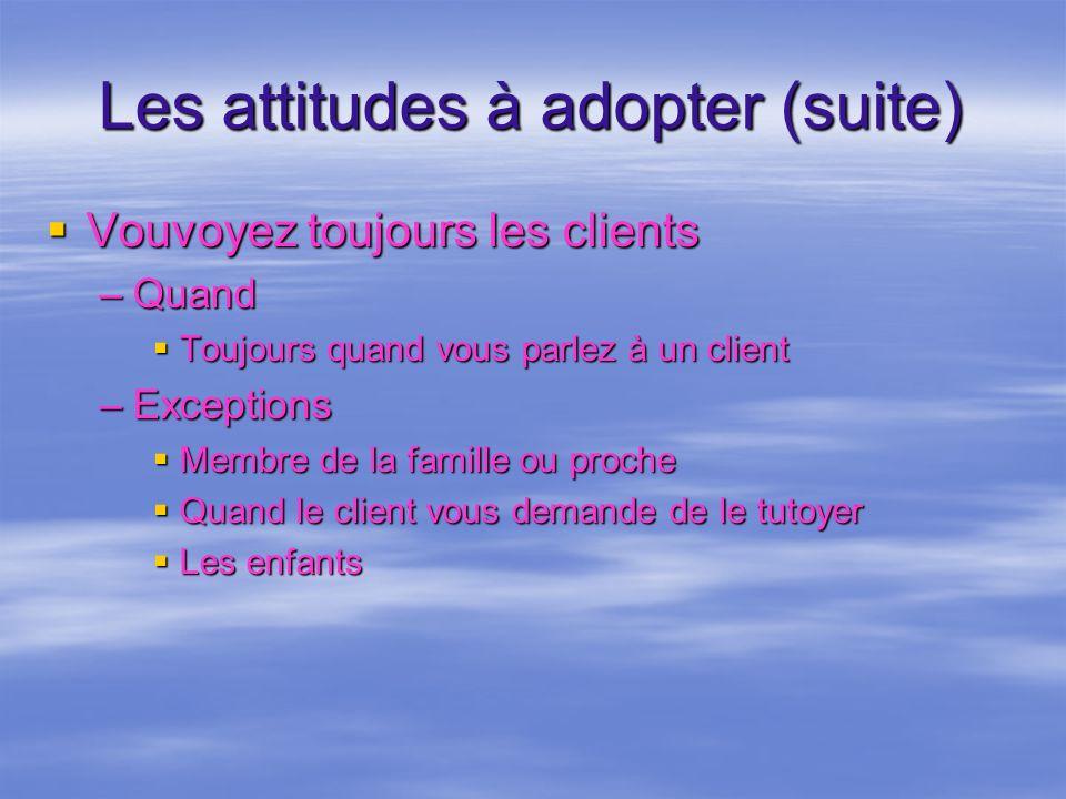Les attitudes à adopter (suite) Vouvoyez toujours les clients Vouvoyez toujours les clients –Quand Toujours quand vous parlez à un client Toujours qua