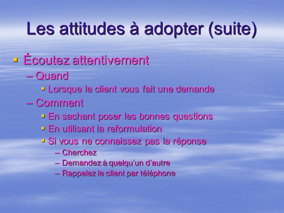 Les attitudes à adopter (suite) Écoutez attentivement Écoutez attentivement –Quand Lorsque le client vous fait une demande Lorsque le client vous fait