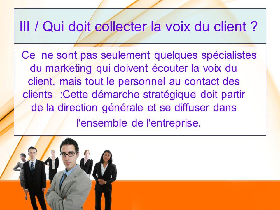 III / Qui doit collecter la voix du client ? Ce ne sont pas seulement quelques spécialistes du marketing qui doivent écouter la voix du client, mais t