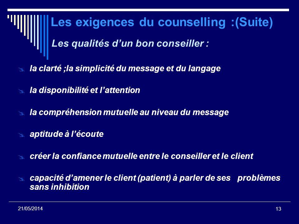 13 21/05/2014 Les exigences du counselling :(Suite) Les qualités dun bon conseiller : la clarté ;la simplicité du message et du langage la disponibili