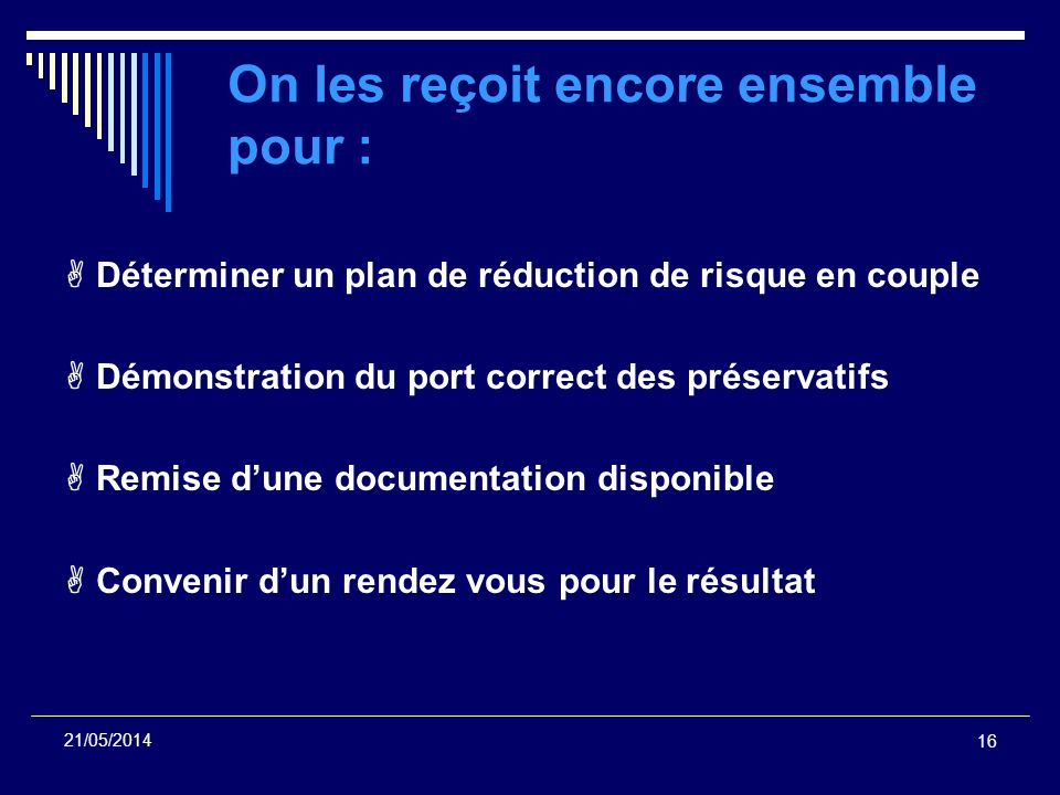 16 21/05/2014 On les reçoit encore ensemble pour : Déterminer un plan de réduction de risque en couple Démonstration du port correct des préservatifs