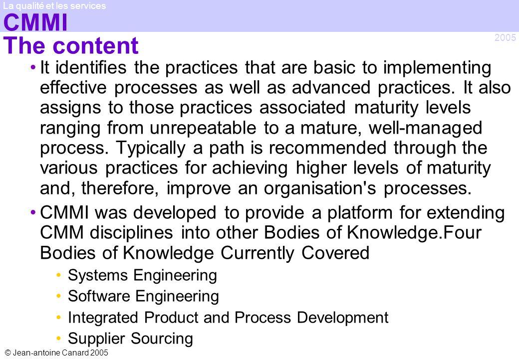 © Jean-antoine Canard 2005 2005 La qualité et les services CMMI The content It identifies the practices that are basic to implementing effective proce
