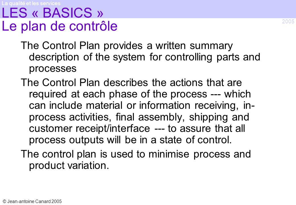 © Jean-antoine Canard 2005 2005 La qualité et les services LES « BASICS » Le plan de contrôle The Control Plan provides a written summary description