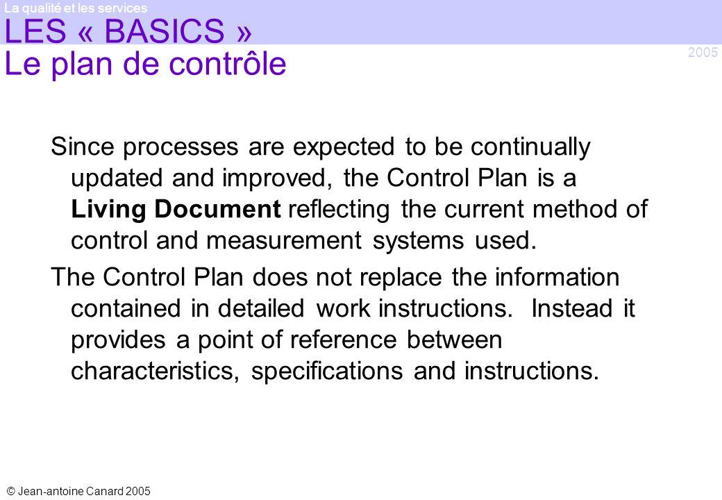 © Jean-antoine Canard 2005 2005 La qualité et les services LES « BASICS » Le plan de contrôle Since processes are expected to be continually updated a