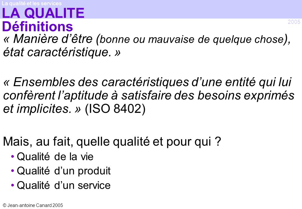 © Jean-antoine Canard 2005 2005 La qualité et les services LES « BASICS » Matrice de causalité Relates input variables to several output variables Process map is a major input Outputs rated relative to customer importance Inputs rated in importance to the outputs Ranked listing of inputs likely impacting the outputs Listing is prioritized for analysis