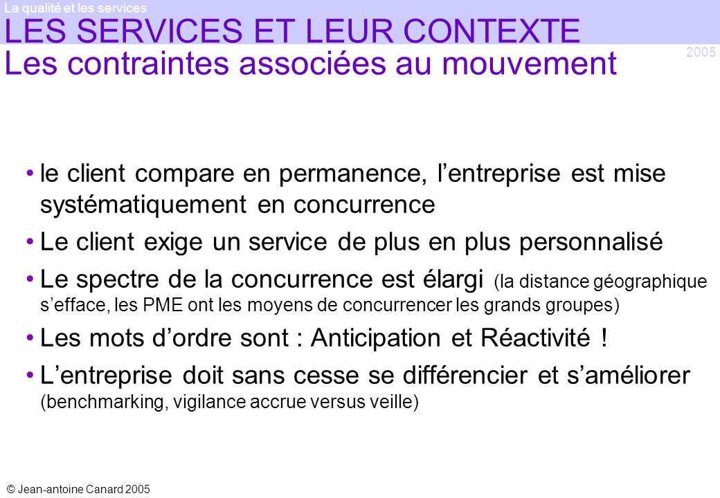 © Jean-antoine Canard 2005 2005 La qualité et les services LES SERVICES ET LEUR CONTEXTE Les contraintes associées au mouvement le client compare en p