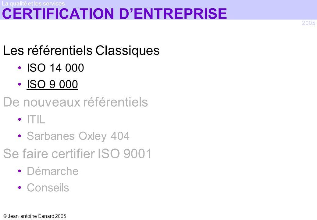 © Jean-antoine Canard 2005 2005 La qualité et les services CERTIFICATION DENTREPRISE Les référentiels Classiques ISO 14 000 ISO 9 000 De nouveaux réfé