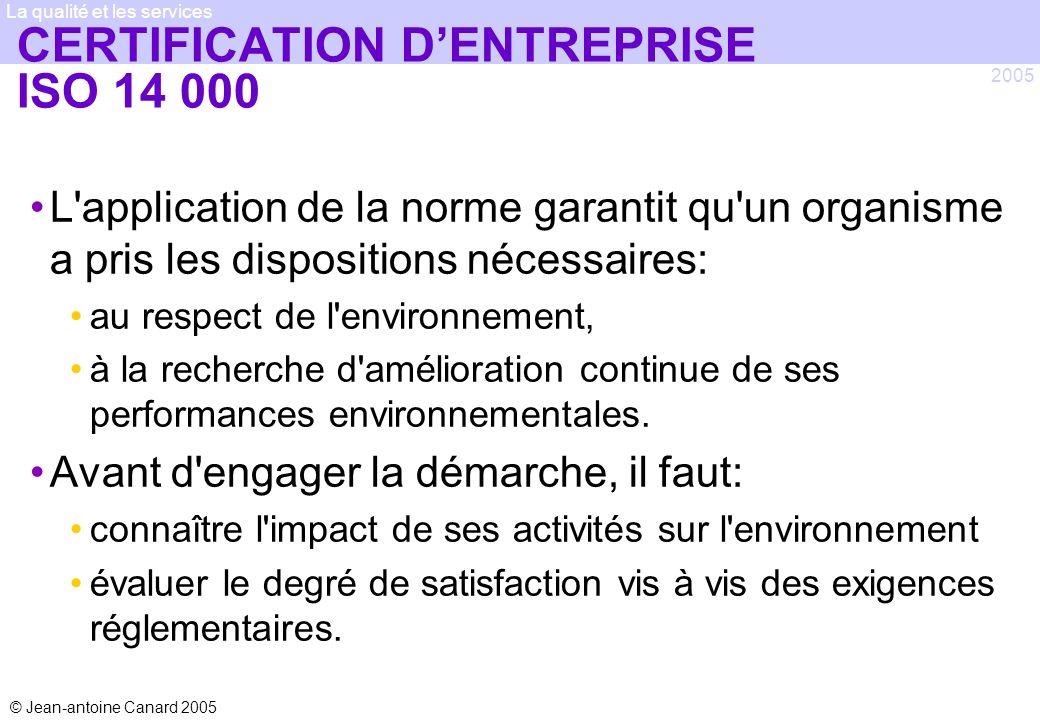 © Jean-antoine Canard 2005 2005 La qualité et les services CERTIFICATION DENTREPRISE ISO 14 000 L'application de la norme garantit qu'un organisme a p