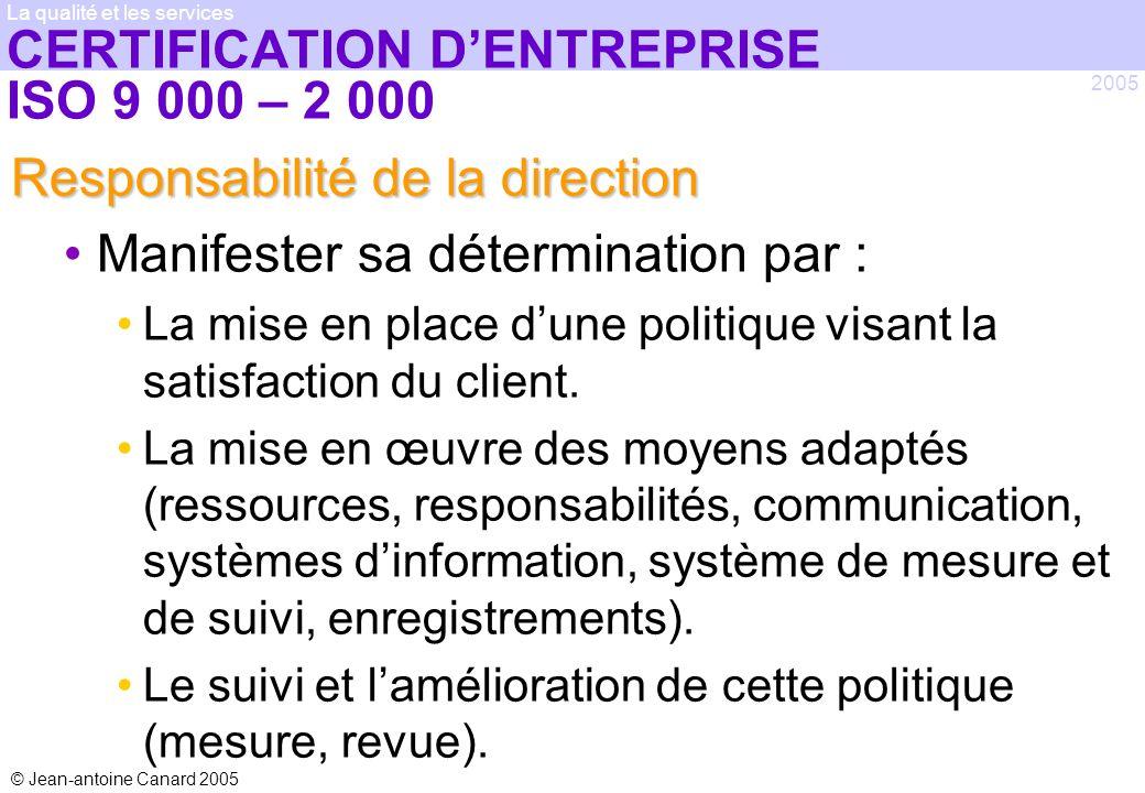 © Jean-antoine Canard 2005 2005 La qualité et les services CERTIFICATION DENTREPRISE ISO 9 000 – 2 000 Responsabilité de la direction Manifester sa dé
